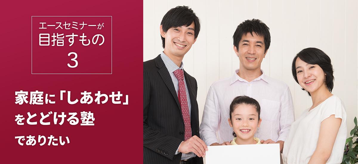 エースセミナーの目指すもの3 家庭に「しあわせ」をとどける塾でありたい